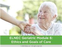 ELNEC Geriatric Module 6: Ethics and Goals of Care